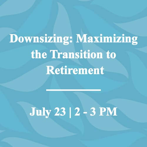 Upcoming Event - Downsizing: Maximizing the Transition to Retirement. July 23 from 2 - 3 PM